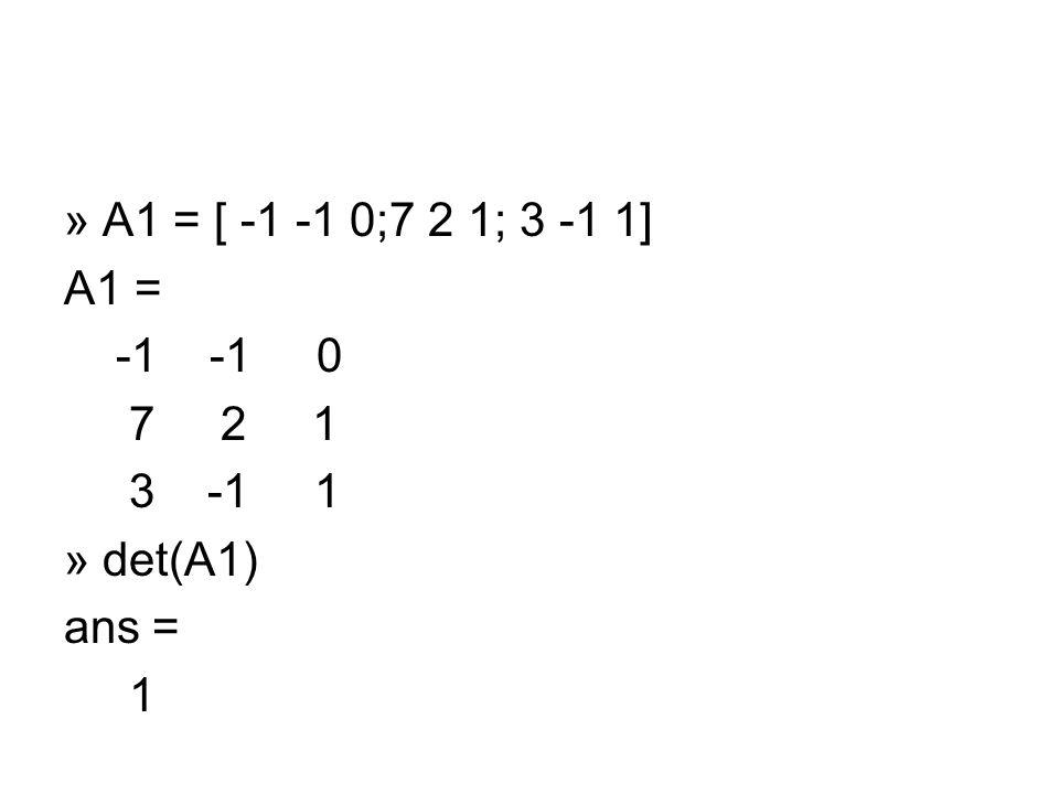 » A1 = [ -1 -1 0;7 2 1; 3 -1 1] A1 = -1 -1 0 7 2 1 3 -1 1 » det(A1) ans = 1