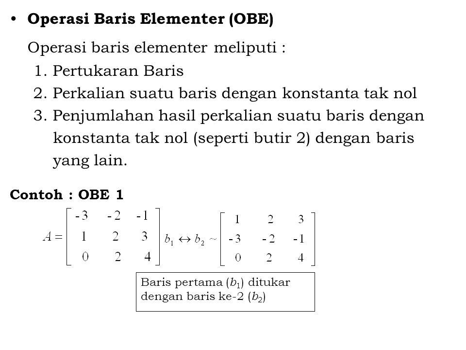 Operasi Baris Elementer (OBE) Operasi baris elementer meliputi : 1. Pertukaran Baris 2. Perkalian suatu baris dengan konstanta tak nol 3. Penjumlahan