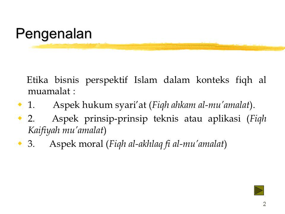 2 Pengenalan Etika bisnis perspektif Islam dalam konteks fiqh al muamalat :  1. Aspek hukum syari'at ( Fiqh ahkam al-mu'amalat ).  2. Aspek prinsip-