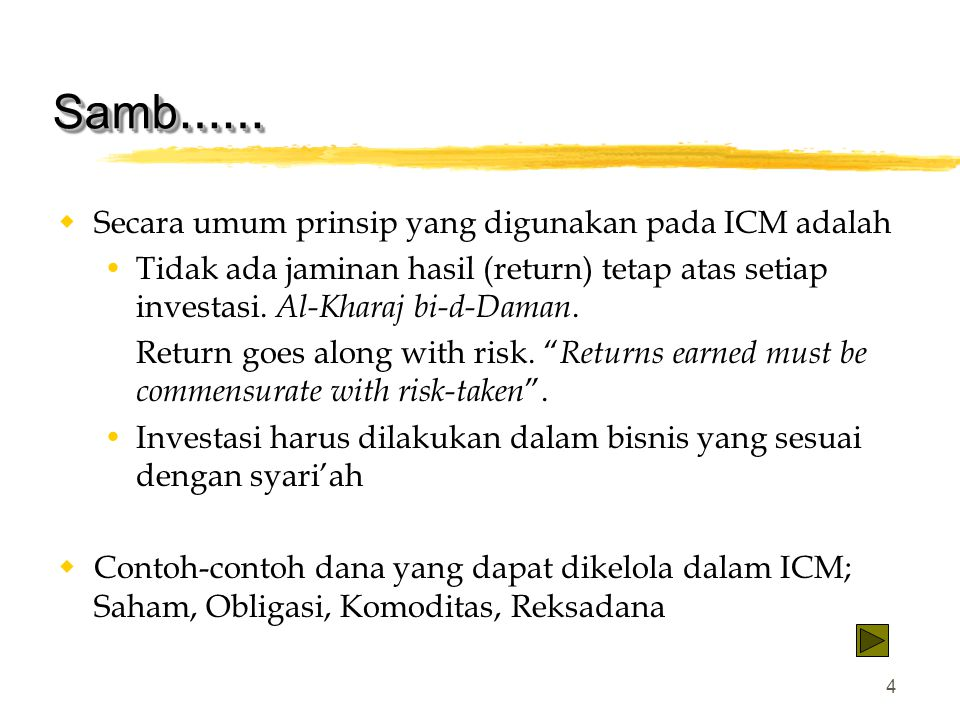 4 Samb ……  Secara umum prinsip yang digunakan pada ICM adalah  Tidak ada jaminan hasil (return) tetap atas setiap investasi. Al-Kharaj bi-d-Daman. R