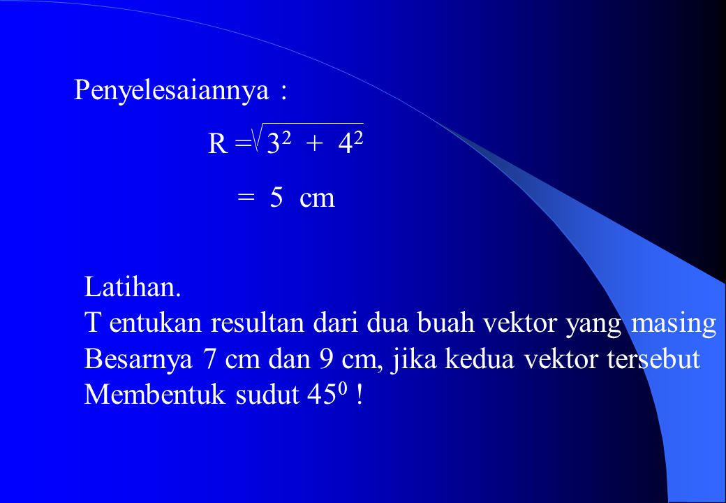 Jika vektor a dan b saling tagak lurus maka resultan vektornya adalah : R = a 2 + b 2 Contoh : Dua buah vektor yang saling tegak lurus Masing-masing besarnya 3 cm dan 4 cm Hitunglah resultan kedua vektor tsb !