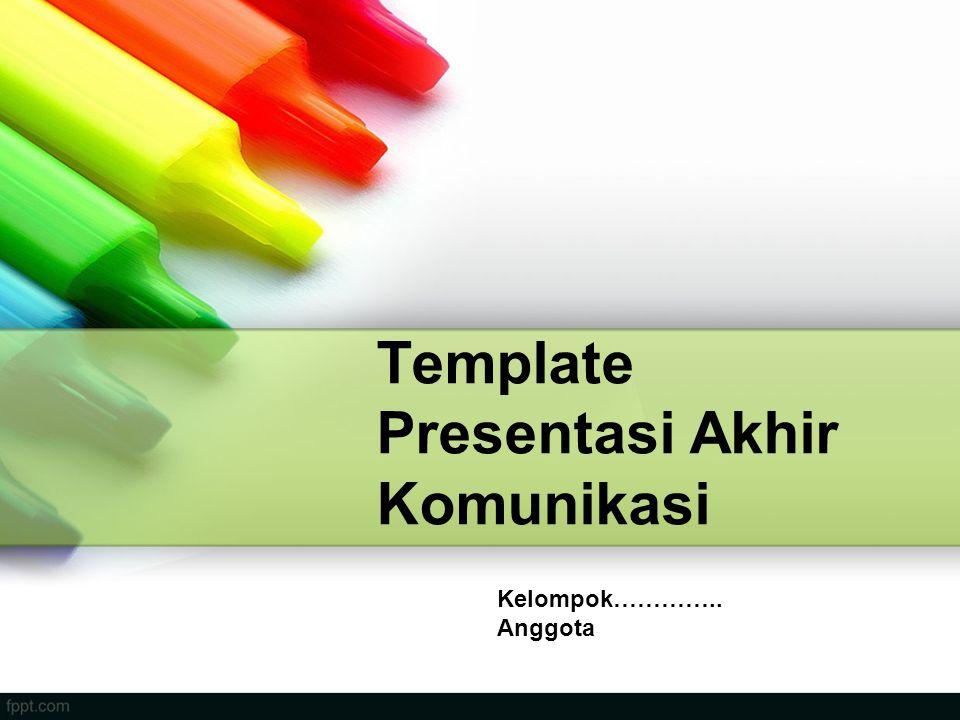 Template Presentasi Akhir Komunikasi Kelompok………….. Anggota