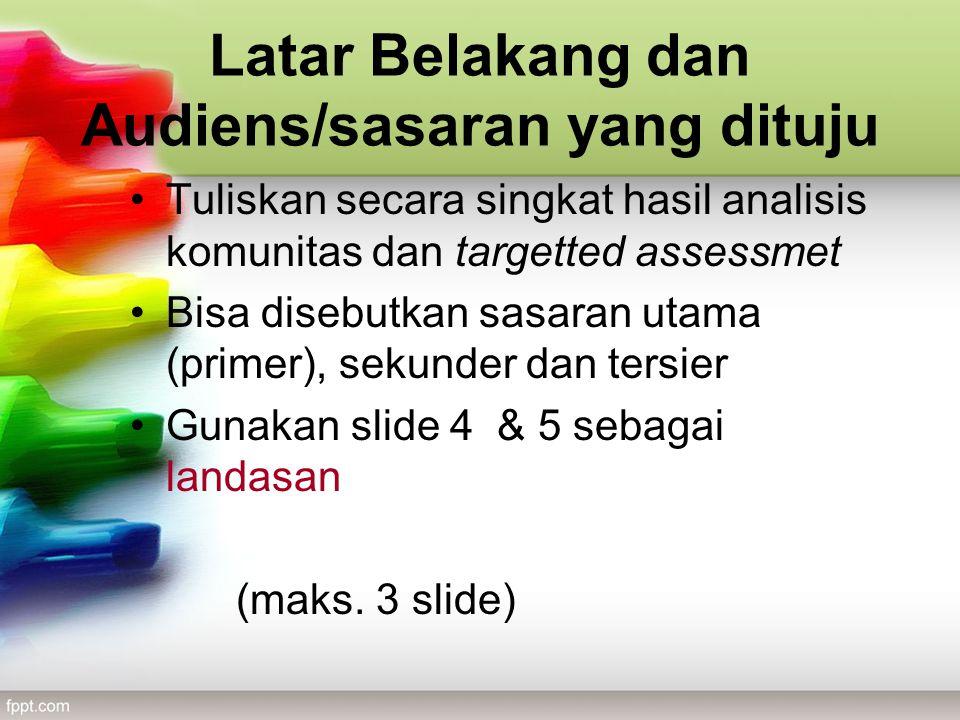 Latar Belakang dan Audiens/sasaran yang dituju Tuliskan secara singkat hasil analisis komunitas dan targetted assessmet Bisa disebutkan sasaran utama (primer), sekunder dan tersier Gunakan slide 4 & 5 sebagai landasan (maks.