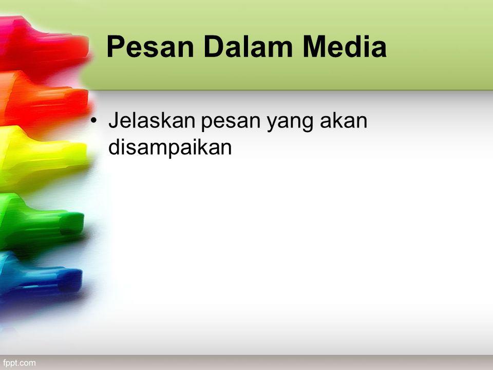 Pesan Dalam Media Jelaskan pesan yang akan disampaikan