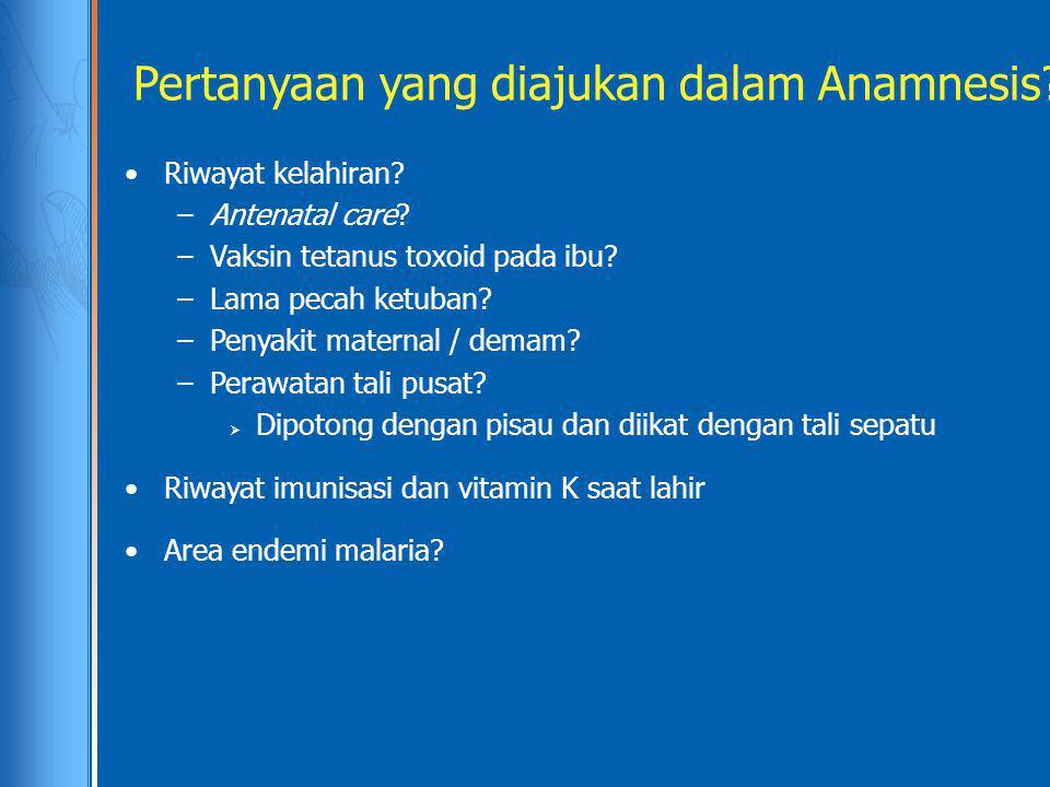 Pertanyaan yang diajukan dalam Anamnesis? Riwayat kelahiran? –Antenatal care? –Vaksin tetanus toxoid pada ibu? –Lama pecah ketuban? –Penyakit maternal