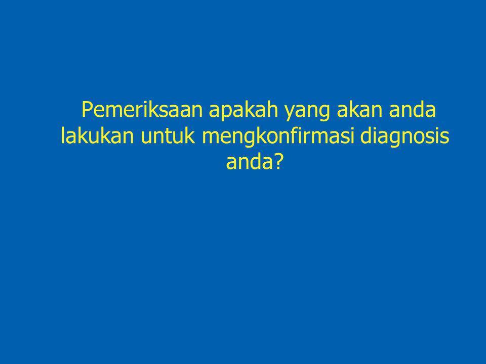 Pemeriksaan apakah yang akan anda lakukan untuk mengkonfirmasi diagnosis anda?