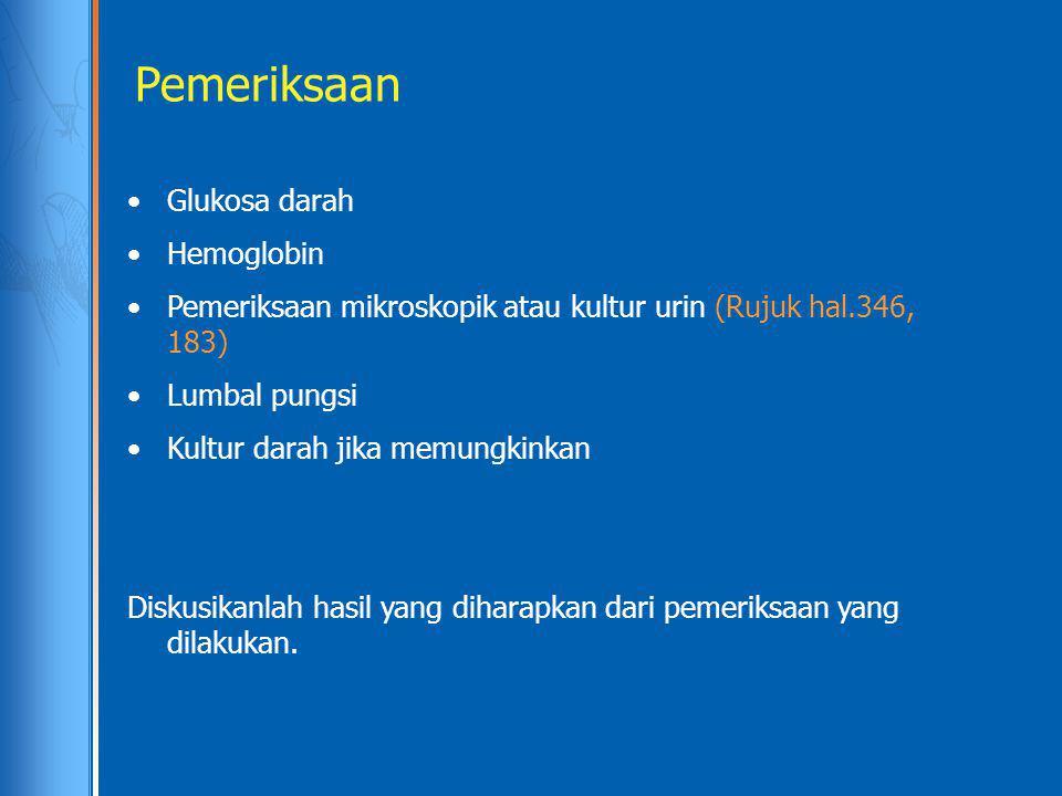 Pemeriksaan Glukosa darah Hemoglobin Pemeriksaan mikroskopik atau kultur urin (Rujuk hal.346, 183) Lumbal pungsi Kultur darah jika memungkinkan Diskus