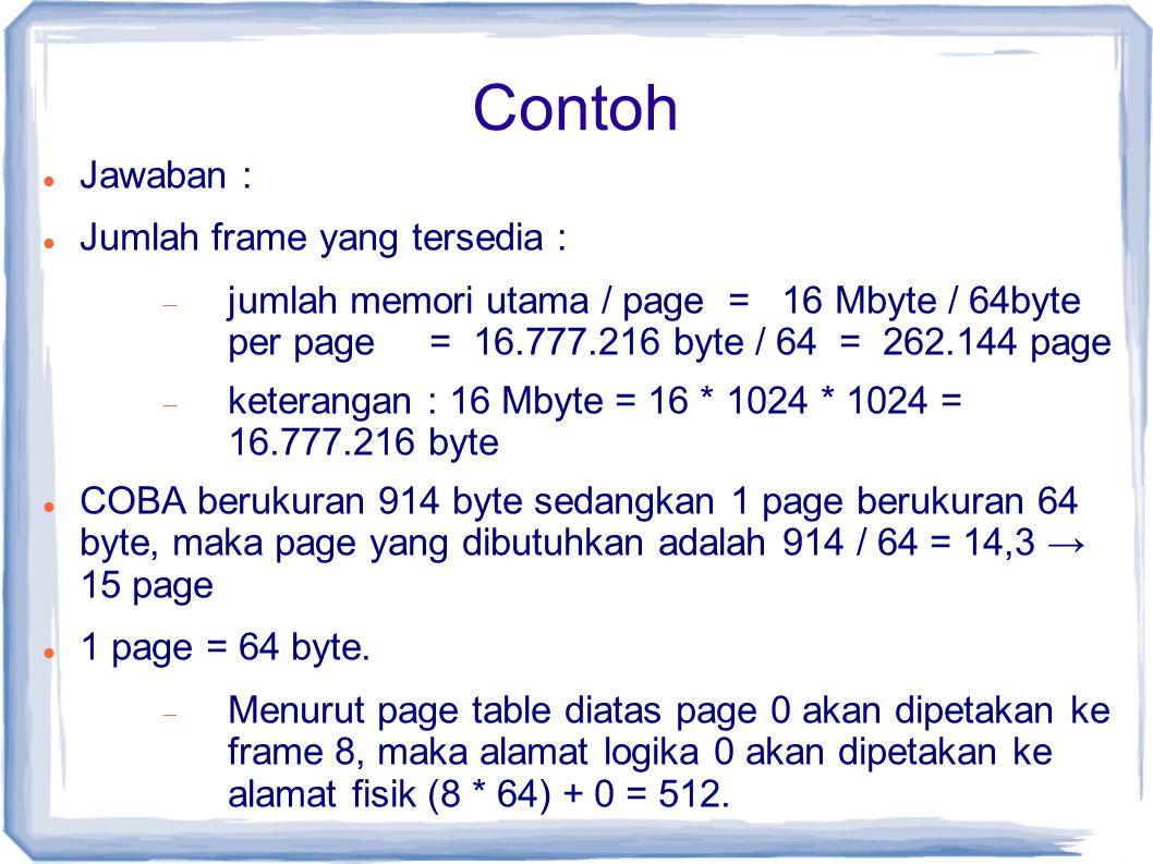 Contoh Jawaban : Jumlah frame yang tersedia :  jumlah memori utama / page = 16 Mbyte / 64byte per page = 16.777.216 byte / 64 = 262.144 page  keterangan : 16 Mbyte = 16 * 1024 * 1024 = 16.777.216 byte COBA berukuran 914 byte sedangkan 1 page berukuran 64 byte, maka page yang dibutuhkan adalah 914 / 64 = 14,3 → 15 page 1 page = 64 byte.