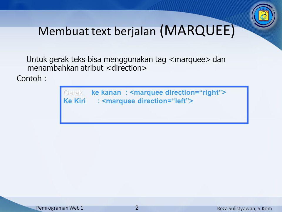Reza Sulistyawan, S.Kom Pemrograman Web 1 2 Untuk gerak teks bisa menggunakan tag dan menambahkan atribut Contoh : Gerak Gerak ke kanan : Ke Kiri : Membuat text berjalan (MARQUEE)