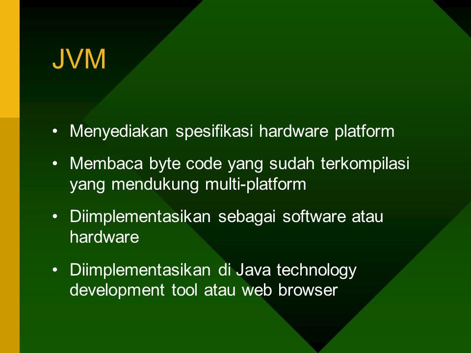 JVM Menyediakan spesifikasi hardware platform Membaca byte code yang sudah terkompilasi yang mendukung multi-platform Diimplementasikan sebagai softwa