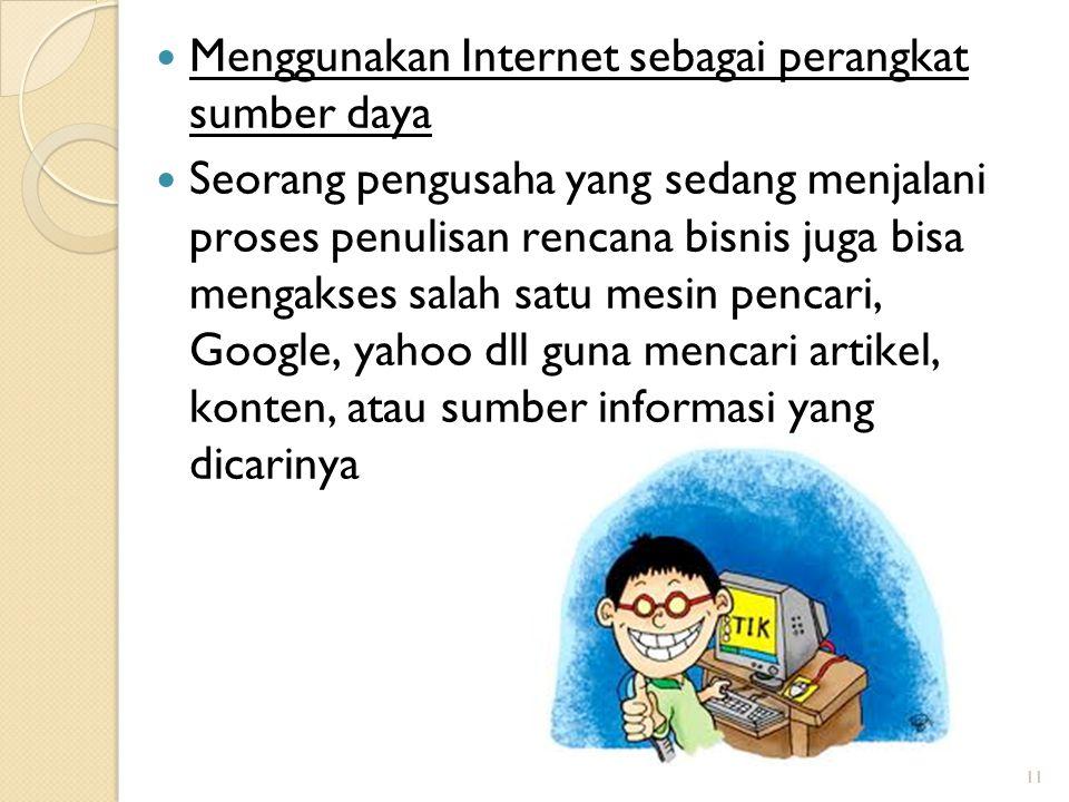 11 Menggunakan Internet sebagai perangkat sumber daya Seorang pengusaha yang sedang menjalani proses penulisan rencana bisnis juga bisa mengakses salah satu mesin pencari, Google, yahoo dll guna mencari artikel, konten, atau sumber informasi yang dicarinya 11