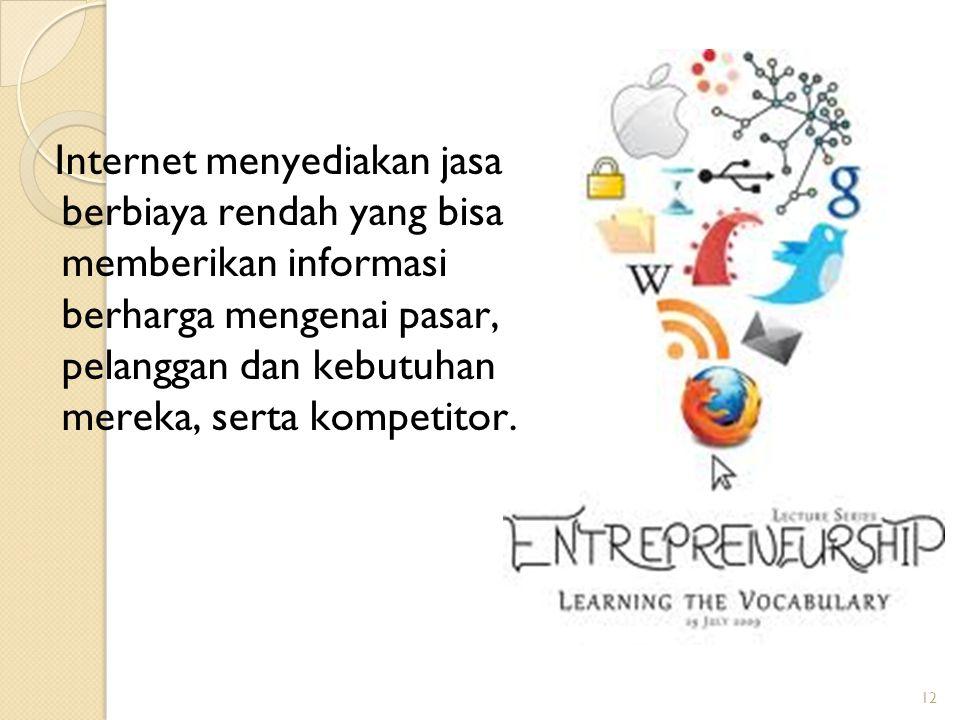 12 Internet menyediakan jasa berbiaya rendah yang bisa memberikan informasi berharga mengenai pasar, pelanggan dan kebutuhan mereka, serta kompetitor.