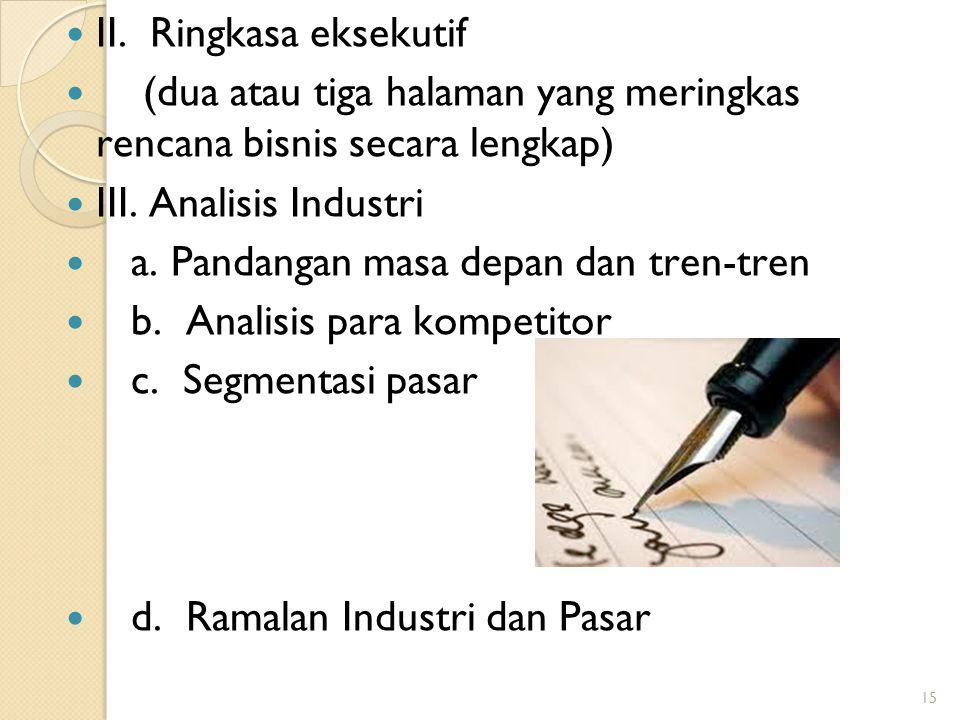 15 II. Ringkasa eksekutif (dua atau tiga halaman yang meringkas rencana bisnis secara lengkap) III. Analisis Industri a. Pandangan masa depan dan tren