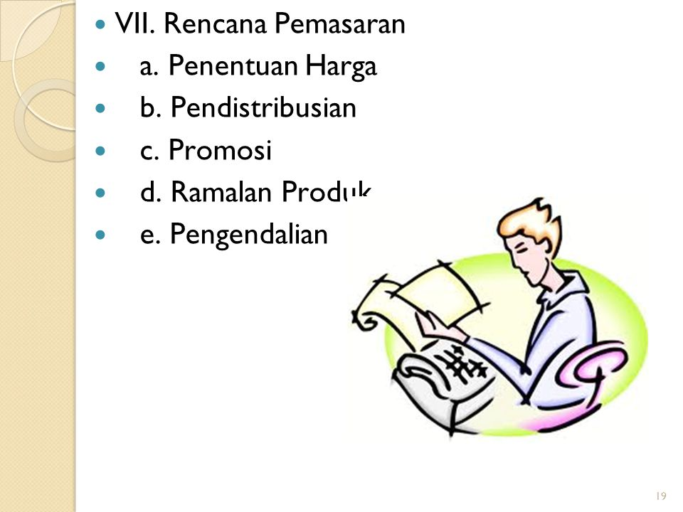 19 VII. Rencana Pemasaran a. Penentuan Harga b. Pendistribusian c. Promosi d. Ramalan Produk e. Pengendalian