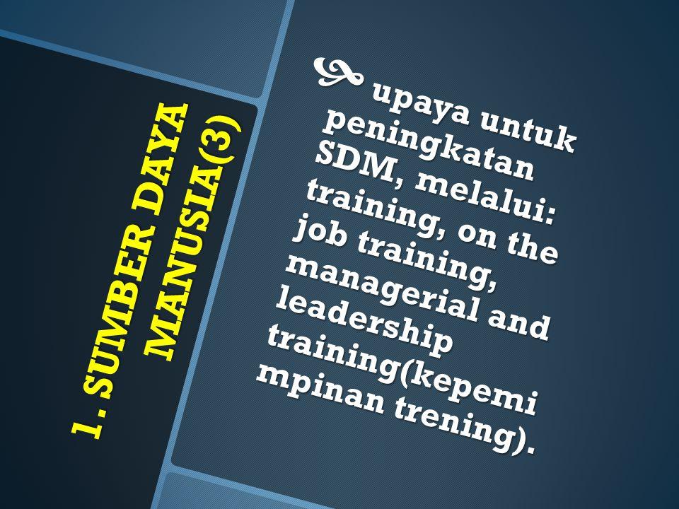 1. SUMBER DAYA MANUSIA(3)  upaya untuk peningkatan SDM, melalui: training, on the job training, managerial and leadership training(kepemi mpinan tren