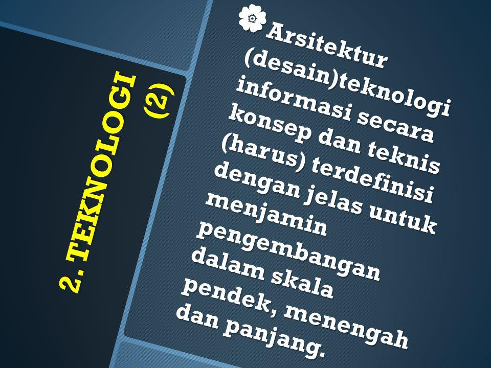 2. TEKNOLOGI (2)  Arsitektur (desain)teknologi informasi secara konsep dan teknis (harus) terdefinisi dengan jelas untuk menjamin pengembangan dalam