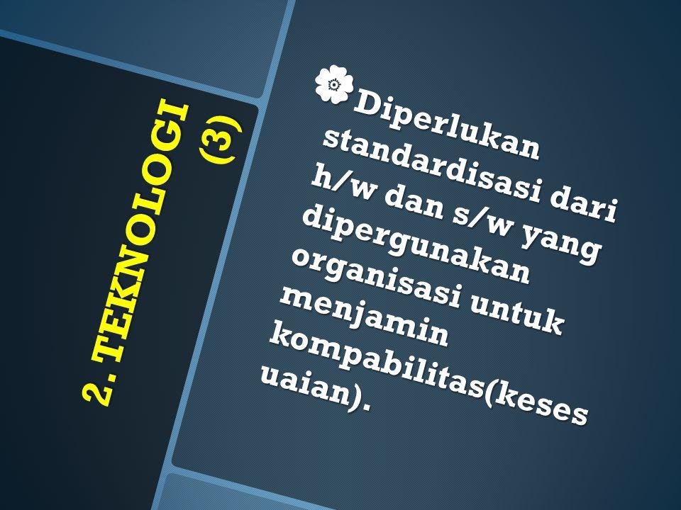 2. TEKNOLOGI (3)  Diperlukan standardisasi dari h/w dan s/w yang dipergunakan organisasi untuk menjamin kompabilitas(keses uaian).