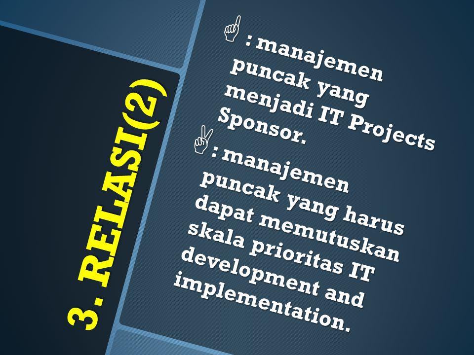 3. RELASI(2)  : manajemen puncak yang menjadi IT Projects Sponsor.  : manajemen puncak yang harus dapat memutuskan skala prioritas IT development an
