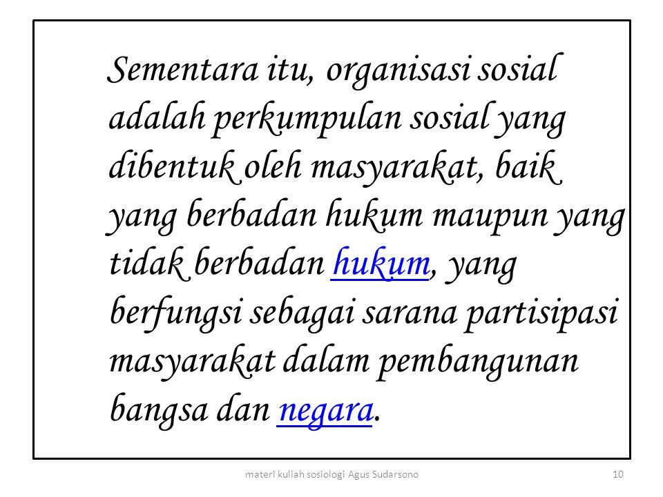 Sementara itu, organisasi sosial adalah perkumpulan sosial yang dibentuk oleh masyarakat, baik yang berbadan hukum maupun yang tidak berbadan hukum, y
