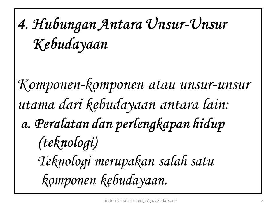 4. Hubungan Antara Unsur-Unsur Kebudayaan Komponen-komponen atau unsur-unsur utama dari kebudayaan antara lain: a. Peralatan dan perlengkapan hidup (t