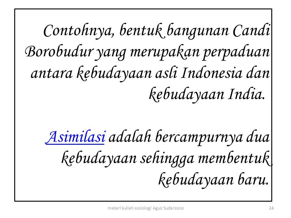 Contohnya, bentuk bangunan Candi Borobudur yang merupakan perpaduan antara kebudayaan asli Indonesia dan kebudayaan India. Asimilasi adalah bercampurn