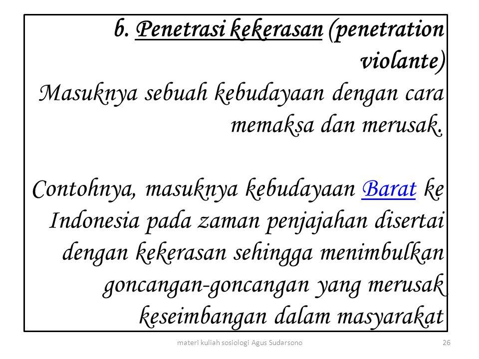 b. Penetrasi kekerasan (penetration violante) Masuknya sebuah kebudayaan dengan cara memaksa dan merusak. Contohnya, masuknya kebudayaan Barat ke Indo