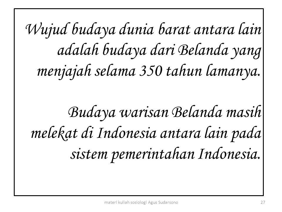 Wujud budaya dunia barat antara lain adalah budaya dari Belanda yang menjajah selama 350 tahun lamanya. Budaya warisan Belanda masih melekat di Indone