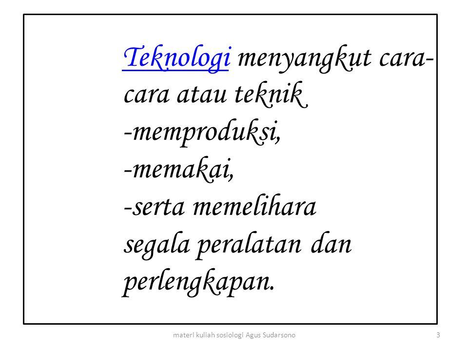 TeknologiTeknologi menyangkut cara- cara atau teknik -memproduksi, -memakai, -serta memelihara segala peralatan dan perlengkapan. 3materi kuliah sosio
