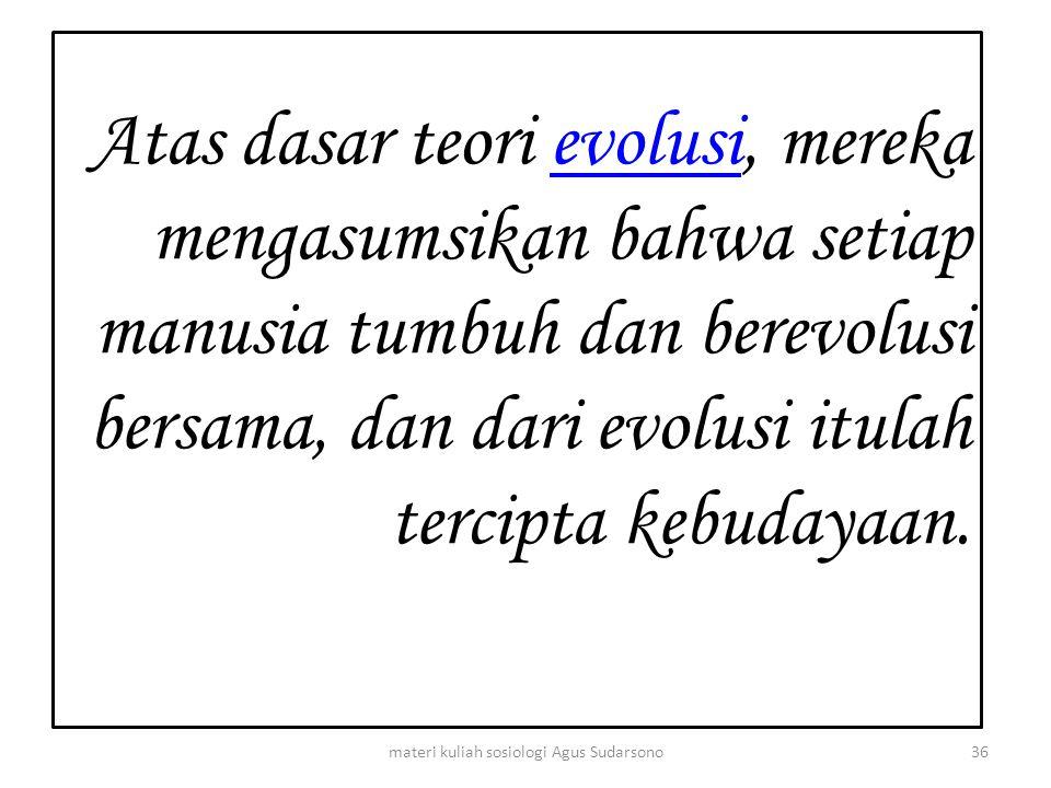 Atas dasar teori evolusi, mereka mengasumsikan bahwa setiap manusia tumbuh dan berevolusi bersama, dan dari evolusi itulah tercipta kebudayaan.evolusi