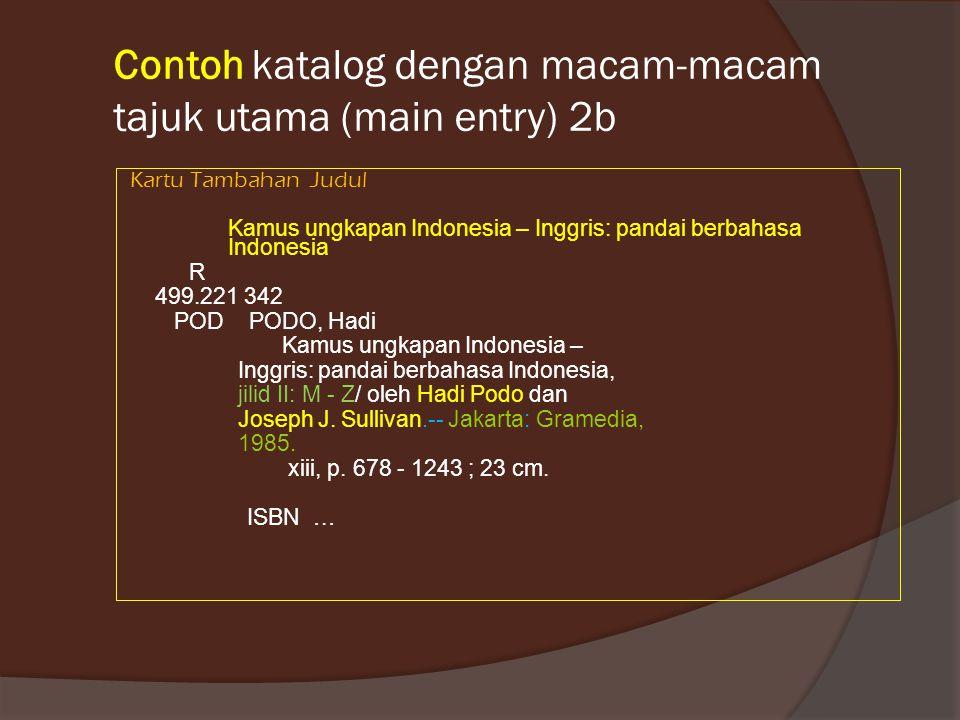 Contoh katalog dengan macam-macam tajuk utama (main entry) 2b Kartu Tambahan Judul Kamus ungkapan Indonesia – Inggris: pandai berbahasa Indonesia R 49