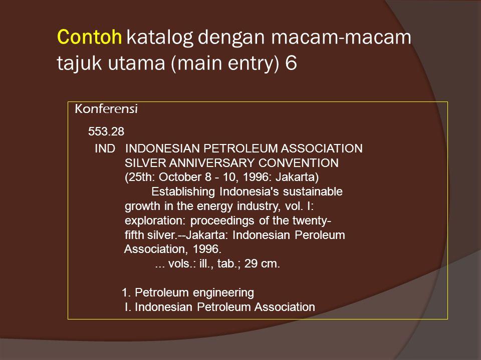 Contoh katalog dengan macam-macam tajuk utama (main entry) 6 Konferensi 553.28 IND INDONESIAN PETROLEUM ASSOCIATION SILVER ANNIVERSARY CONVENTION (25th: October 8 - 10, 1996: Jakarta) Establishing Indonesia s sustainable growth in the energy industry, vol.