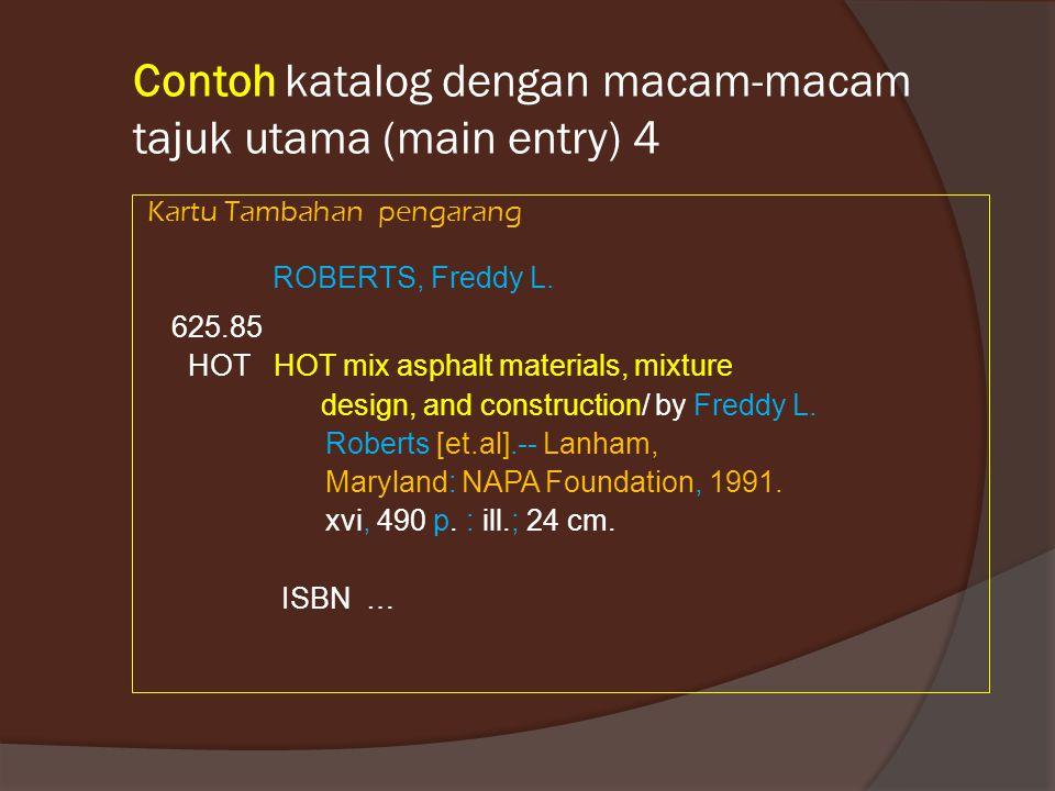 Contoh katalog dengan macam-macam tajuk utama (main entry) 4 Kartu Tambahan pengarang ROBERTS, Freddy L. 625.85 HOT HOT mix asphalt materials, mixture
