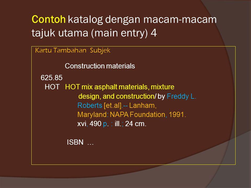 Contoh katalog dengan macam-macam tajuk utama (main entry) 4 Kartu Tambahan Subjek Construction materials 625.85 HOT HOT mix asphalt materials, mixtur
