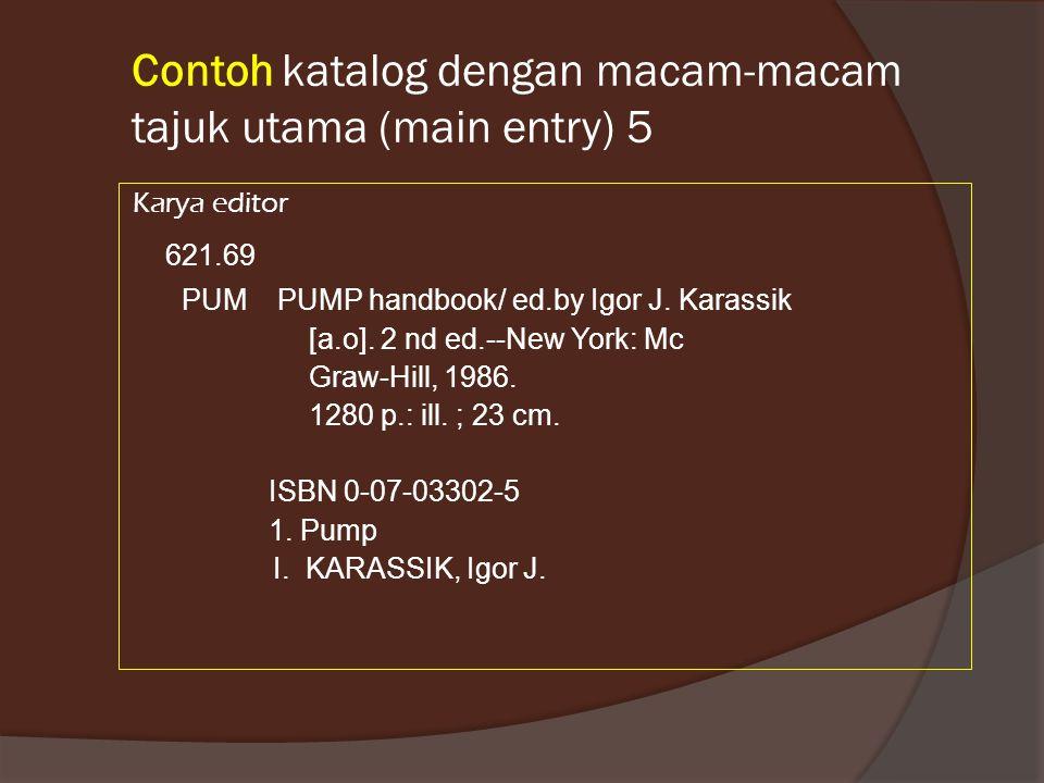 Contoh katalog dengan macam-macam tajuk utama (main entry) 5 Karya editor 621.69 PUM PUMP handbook/ ed.by Igor J.