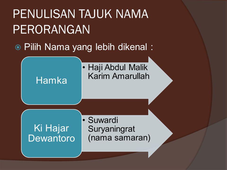 PENULISAN TAJUK NAMA PERORANGAN  Pilih Nama yang lebih dikenal : Haji Abdul Malik Karim Amarullah Hamka Suwardi Suryaningrat (nama samaran) Ki Hajar Dewantoro