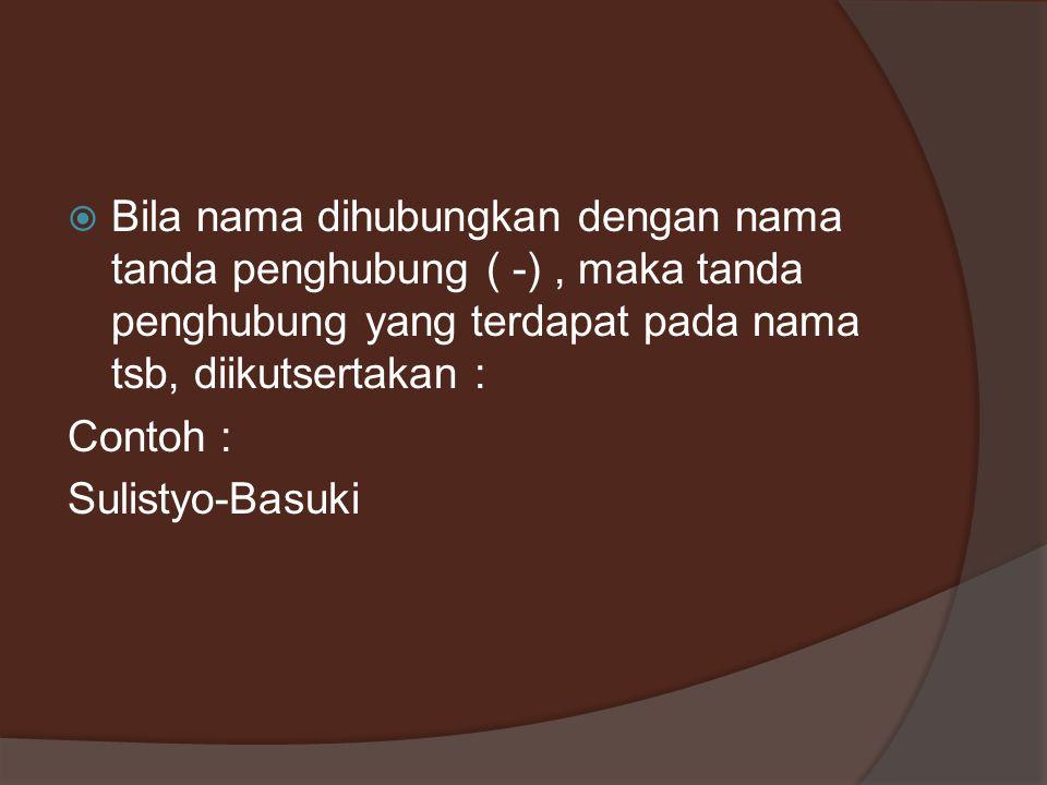 Bila nama dihubungkan dengan nama tanda penghubung ( -), maka tanda penghubung yang terdapat pada nama tsb, diikutsertakan : Contoh : Sulistyo-Basuk