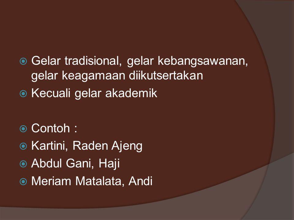  Gelar tradisional, gelar kebangsawanan, gelar keagamaan diikutsertakan  Kecuali gelar akademik  Contoh :  Kartini, Raden Ajeng  Abdul Gani, Haji  Meriam Matalata, Andi