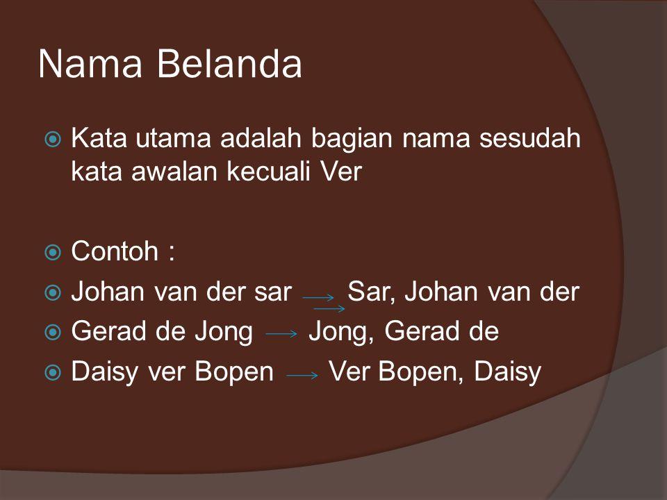 Nama Belanda  Kata utama adalah bagian nama sesudah kata awalan kecuali Ver  Contoh :  Johan van der sar Sar, Johan van der  Gerad de Jong Jong, Gerad de  Daisy ver Bopen Ver Bopen, Daisy
