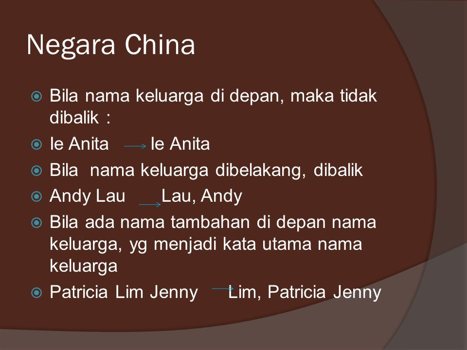 Negara China  Bila nama keluarga di depan, maka tidak dibalik :  Ie Anita Ie Anita  Bila nama keluarga dibelakang, dibalik  Andy Lau Lau, Andy  Bila ada nama tambahan di depan nama keluarga, yg menjadi kata utama nama keluarga  Patricia Lim Jenny Lim, Patricia Jenny