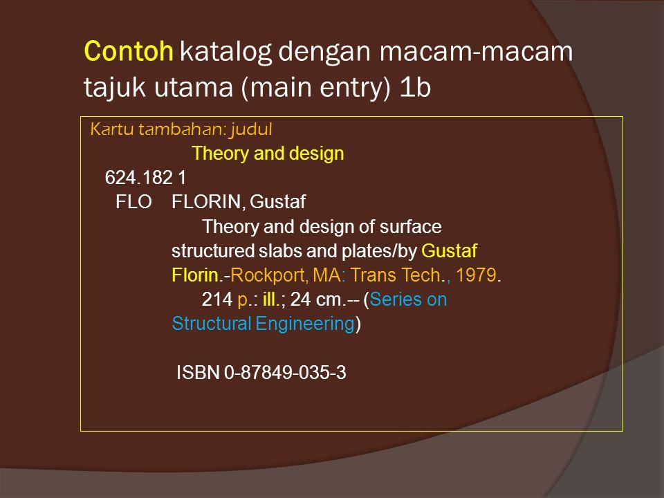 Contoh katalog dengan macam-macam tajuk utama (main entry) 1b Kartu tambahan: judul Theory and design 624.182 1 FLO FLORIN, Gustaf Theory and design o