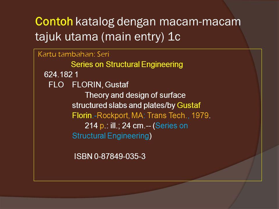 Contoh katalog dengan macam-macam tajuk utama (main entry) 1c Kartu tambahan: Seri Series on Structural Engineering 624.182 1 FLO FLORIN, Gustaf Theor