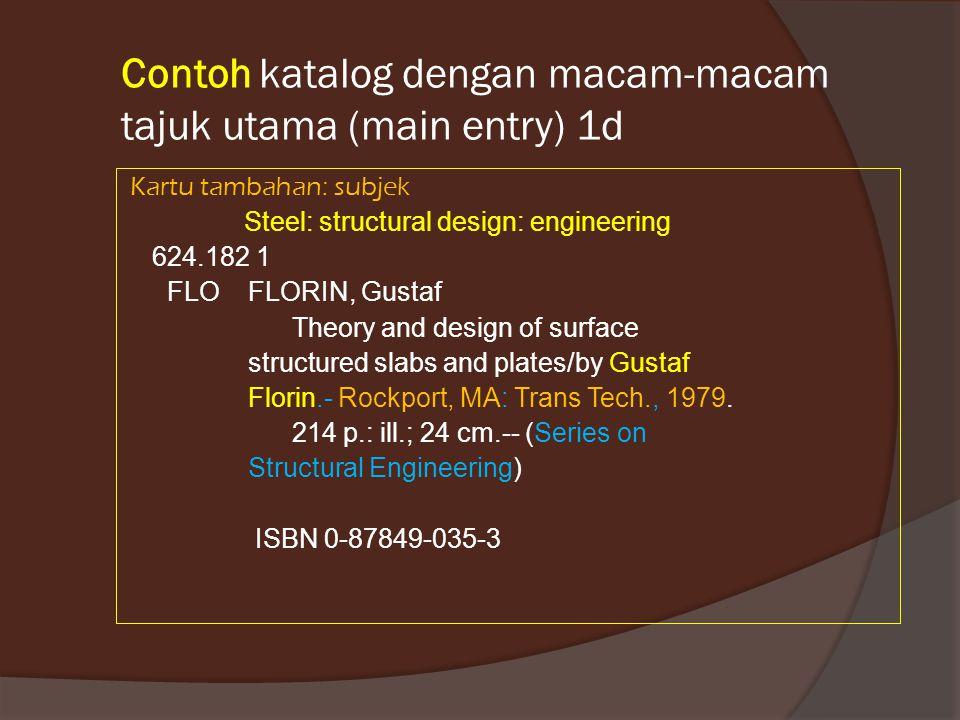 Contoh katalog dengan macam-macam tajuk utama (main entry) 1d Kartu tambahan: subjek Steel: structural design: engineering 624.182 1 FLO FLORIN, Gusta