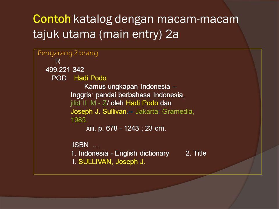 Contoh katalog dengan macam-macam tajuk utama (main entry) 2a Pengarang 2 orang R 499.221 342 POD Hadi Podo Kamus ungkapan Indonesia – Inggris: pandai berbahasa Indonesia, jilid II: M - Z/ oleh Hadi Podo dan Joseph J.