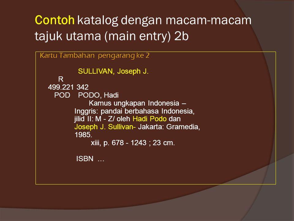 Contoh katalog dengan macam-macam tajuk utama (main entry) 2b Kartu Tambahan pengarang ke 2 SULLIVAN, Joseph J. R 499.221 342 POD PODO, Hadi Kamus ung
