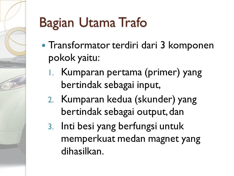 Bagian Utama Trafo Transformator terdiri dari 3 komponen pokok yaitu: 1. Kumparan pertama (primer) yang bertindak sebagai input, 2. Kumparan kedua (sk