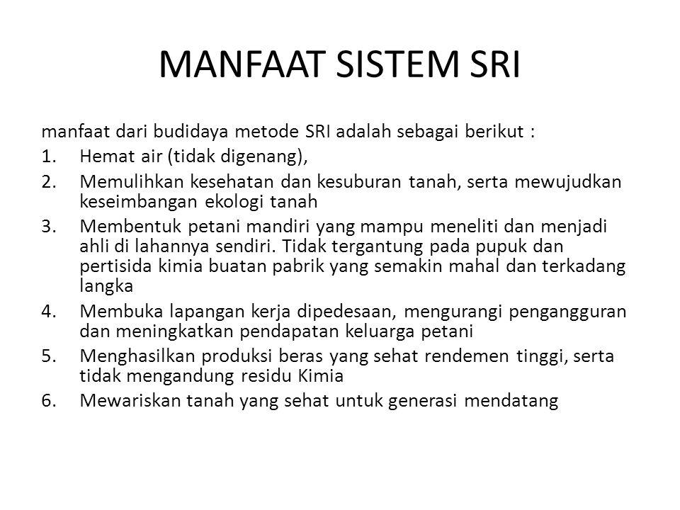 MANFAAT SISTEM SRI manfaat dari budidaya metode SRI adalah sebagai berikut : 1.Hemat air (tidak digenang), 2.Memulihkan kesehatan dan kesuburan tanah,