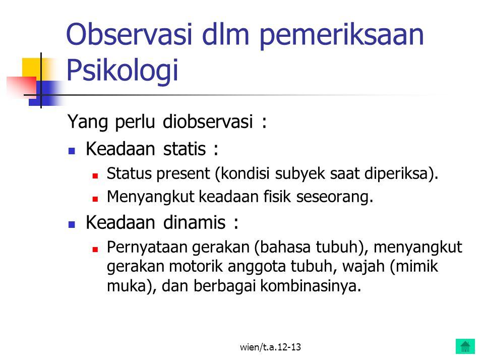 wien/t.a.12-13 Observasi dlm pemeriksaan Psikologi Yang perlu diobservasi : Keadaan statis : Status present (kondisi subyek saat diperiksa).