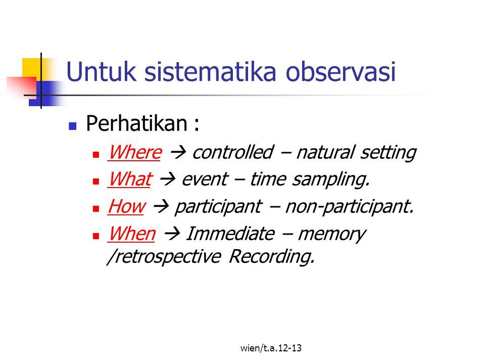 Untuk sistematika observasi Perhatikan : Where  controlled – natural setting Where What  event – time sampling.