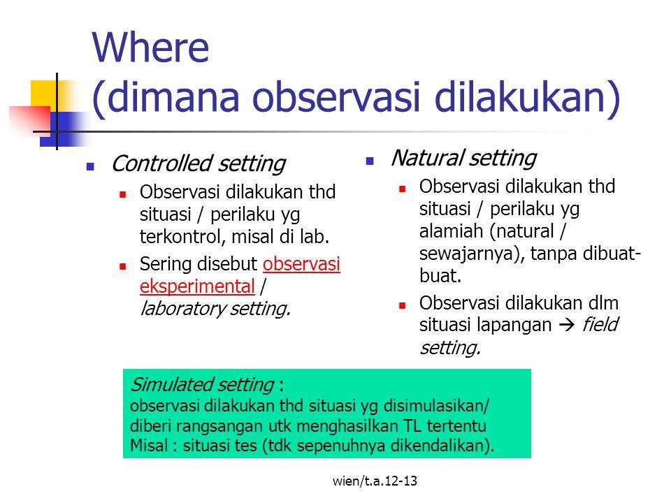 wien/t.a.12-13 Where (dimana observasi dilakukan) Controlled setting Observasi dilakukan thd situasi / perilaku yg terkontrol, misal di lab.
