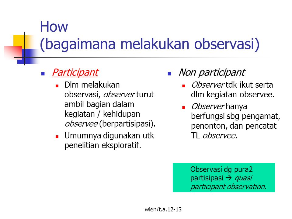 wien/t.a.12-13 How (bagaimana melakukan observasi) Participant Dlm melakukan observasi, observer turut ambil bagian dalam kegiatan / kehidupan observee (berpartisipasi).